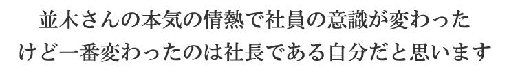 並木さんの本気の情熱で社員の意識が変わった けど一番変わったのは社長である自分だと思います